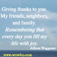 Giving thanks to you. My friends, neighbors, and family. Remembering that every day you fill my life with joy. Allison Waggoner