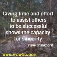 Giving time and effort to assist others to be successful shows the capacity for sincerity. Steve Brunkhorst