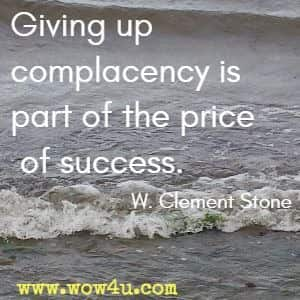 Giving up complacency is part of the price of success. W. Clement Stone