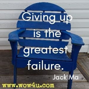 Giving up is the greatest failure. Jack Ma