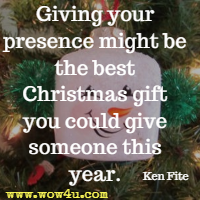 Giving your presence might be the best Christmas gift you could give someone this year. Ken Fite