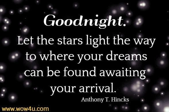 Goodnight. Let the stars light the way to where your dreams can be found awaiting  your arrival.  Anthony T. Hincks