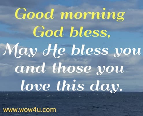 Good morning God bless, May He bless you and those you love this day.