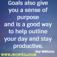 Goals also give you a sense of purpose and is a good way to help outline your day and stay productive. Roy Williams