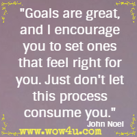 Goals are great, and I encourage you to set ones that feel right for you. Just don't let this process consume you. John Noel