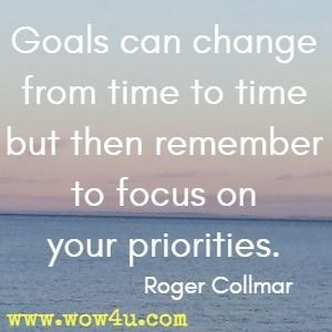 Goals can change from time to time but then remember to focus on your priorities. Roger Collmar