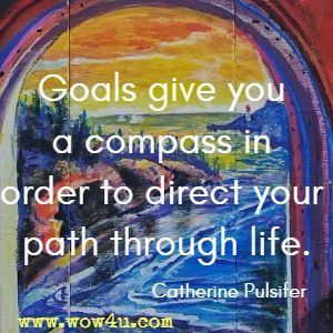 Goals give you a compass in order to direct your path through life. Catherine Pulsifer