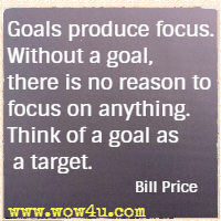 Goals produce focus. Without a goal, there is no reason to focus on anything. Think of a goal as a target. Bill Price