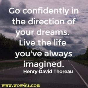 Go confidently in the direction of your dreams. Live the life you've always imagined. Henry David Thoreau