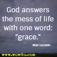 God answers the mess of life with one word: grace.  Max Lucado