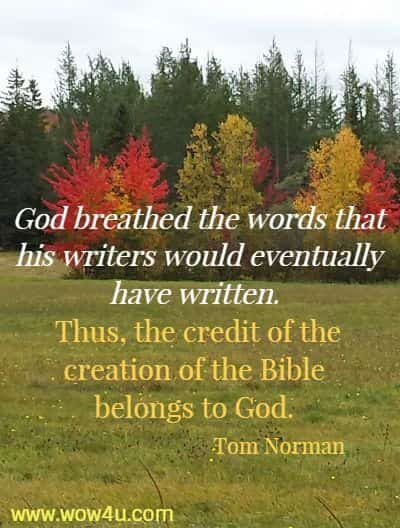 God breathed the words that his writers would eventually have written.  Thus, the credit of the creation of the Bible belongs to God.   Tom Norman