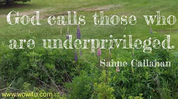 God calls those who are underprivileged.  Sahne Callahan