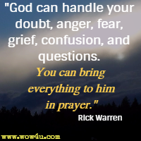 God can handle your doubt, anger, fear, grief, confusion, and questions. You can bring everything to him in prayer. Rick Warren