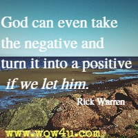 God can even take the negative and turn it into a positive if we let him. Rick Warren