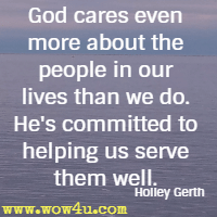 God cares even more about the people in our lives than we do. He's committed to helping us serve them well. Holley Gerth