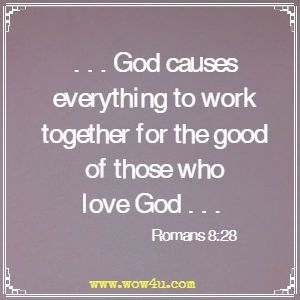 . . . God causes everything to work together for the good of those who love God . . . Romans 8:28