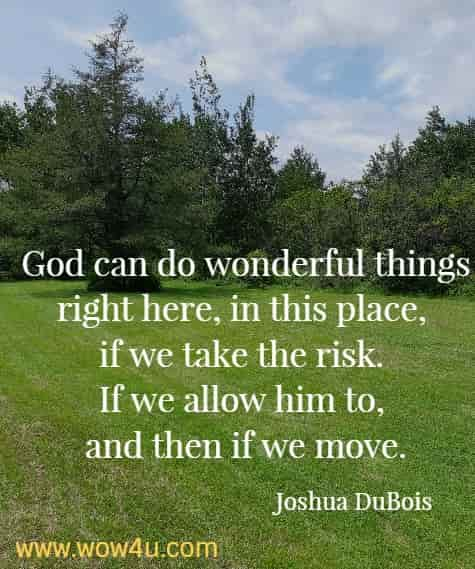 God can do wonderful things right here, in this place, if we take the risk. If we allow him to, and then if we move.   Joshua DuBois