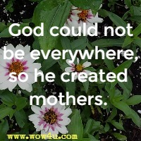 God could not be everywhere, so he created mothers.