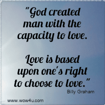 God created man with the capacity to love. Love is based upon one's   right to choose to love.