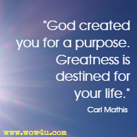 God created you for a purpose. Greatness is destined for your life. Carl Mathis