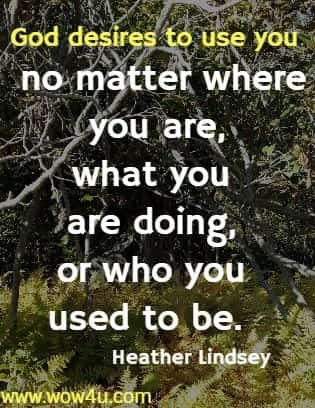 God desires to use you no matter where you are, what you are doing,  or who you used to be.  Heather Lindsey