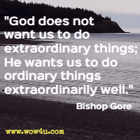 God does not want us to do extraordinary things; He wants us to do ordinary things extraordinarily well. Bishop Gore
