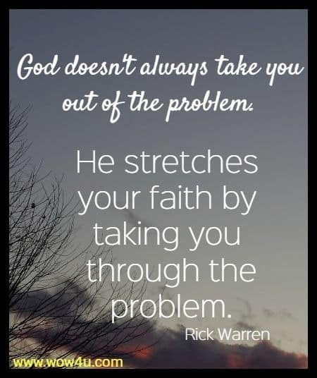 God doesn't always take you out of the problem.  He stretches your faith by taking you through the problem.  Rick Warren