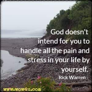 God doesn't intend for you to handle all the pain and stress in your life by yourself. Rick Warren