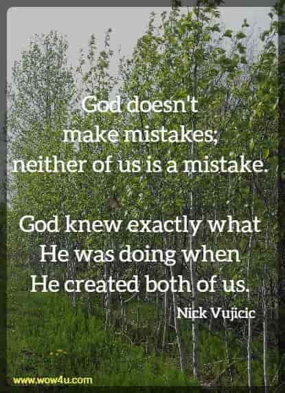 God doesn't make mistakes; neither of us is a mistake.  God knew exactly what He was doing when He created both of us.   Nick Vujicic