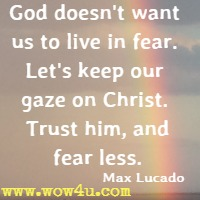 God doesn't want us to live in fear. Let's keep our gaze on Christ. Trust him, and fear less. Max Lucado
