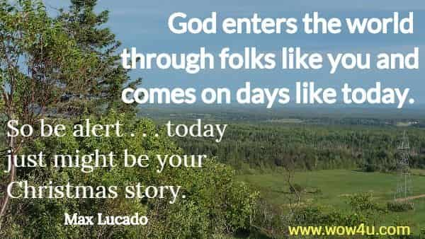 God enters the world through folks like you and comes on days like today.  So be alert . . . today just might be your Christmas story.  Max Lucado