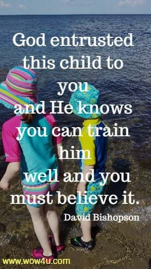 God entrusted this child to you and He knows you can train him  well and you must believe it. David Bishopson