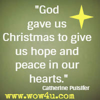 God gave us Christmas to give us hope and peace in our hearts. Catherine Pulsifer |