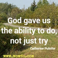 God gave us the ability to do, not just try. Catherine Pulsifer