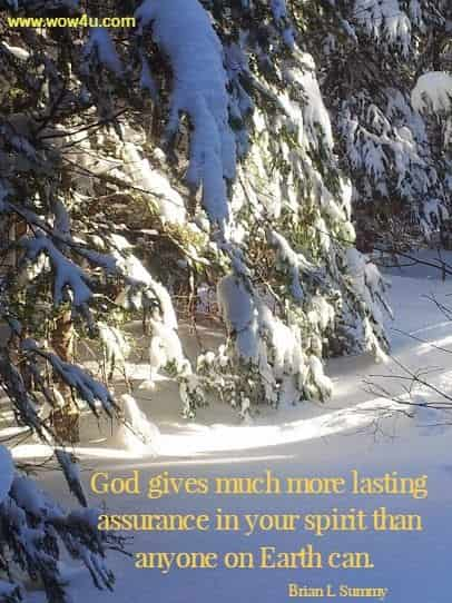 God gives much more lasting assurance in your spirit than  anyone on Earth can.   Brian L Summy