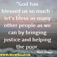 God has blessed us so much - let's bless as many other people as we can by bringing justice and helping the poor. Matt Brown