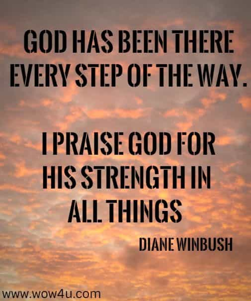 God has been there every step of the way. I praise God for  His Strength in all things  Diane Winbush