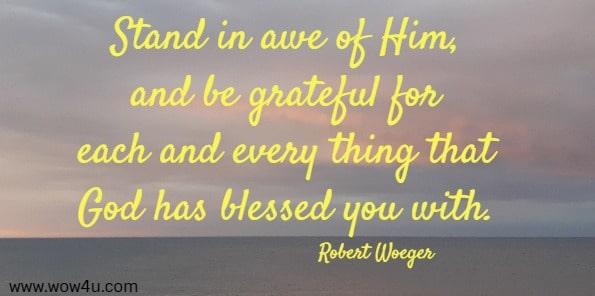 Stand in awe of Him, and be grateful for each and every thing that God has blessed you with.    Robert Woeger