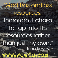 God has endless resources; therefore, I chose to tap into His resources rather than just my own. John Keyes