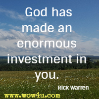 God has made an enormous investment in you. Rick Warren