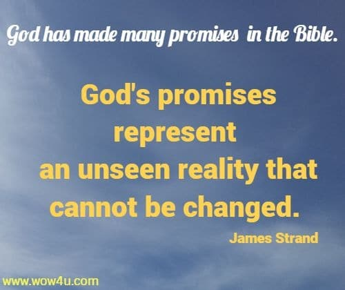 God has made many promises in the Bible. God's promises represent  an unseen reality that cannot be changed. James Strand