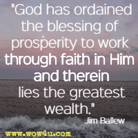 God has ordained the blessing of prosperity to work through faith in Him and therein lies the greatest wealth. Jim Ballew
