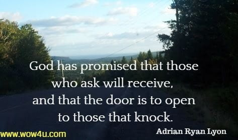 God has promised that those who ask will receive,  and that the door is to open to those that knock.   Adrian Ryan Lyons