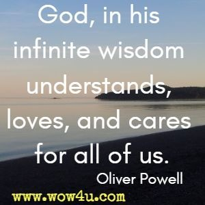 God, in his infinite wisdom understands, loves, and cares for all of us. Oliver Powell