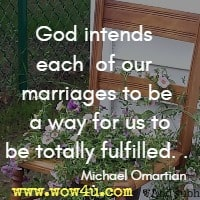 God intends each of our marriages to be a way for us to be totally fulfilled. . . Michael Omartian