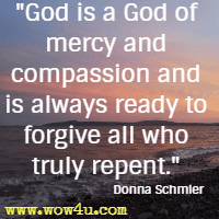God is a God of mercy and compassion and is always ready to forgive all who truly repent. Donna Schmier