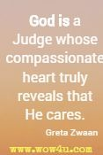 God is a Judge whose compassionate heart truly reveals that He cares. Greta Zwaan