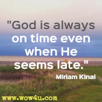 God is always on time even when He seems late. Miriam Kinai