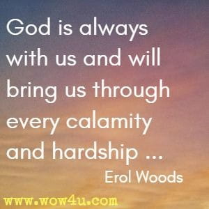 God is always with us and will bring us through every calamity and hardship ... Erol Woods