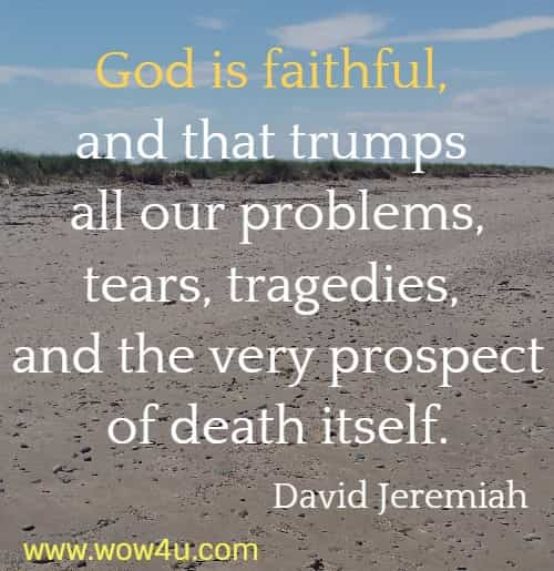 God is faithful, and that trumps all our problems, tears, tragedies, and  the very prospect of death itself.  David Jeremiah